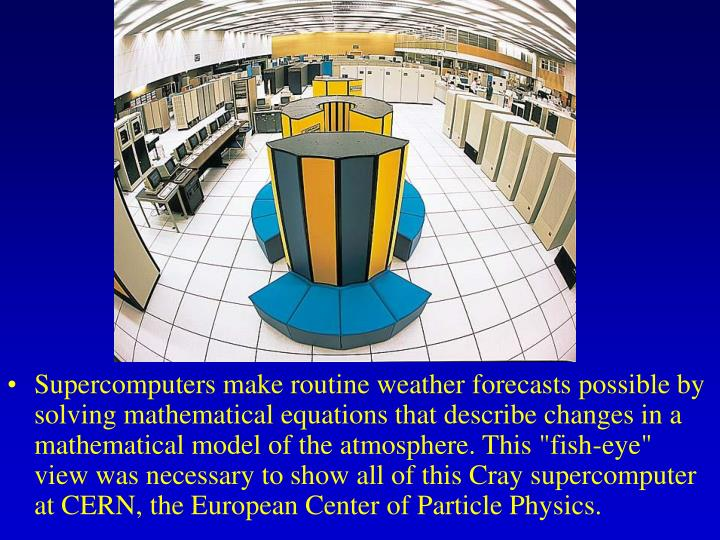 "Supercomputers make routine weather forecasts possible by solving mathematical equations that describe changes in a mathematical model of the atmosphere. This ""fish-eye"" view was necessary to show all of this Cray supercomputer at CERN, the European Center of Particle Physics."