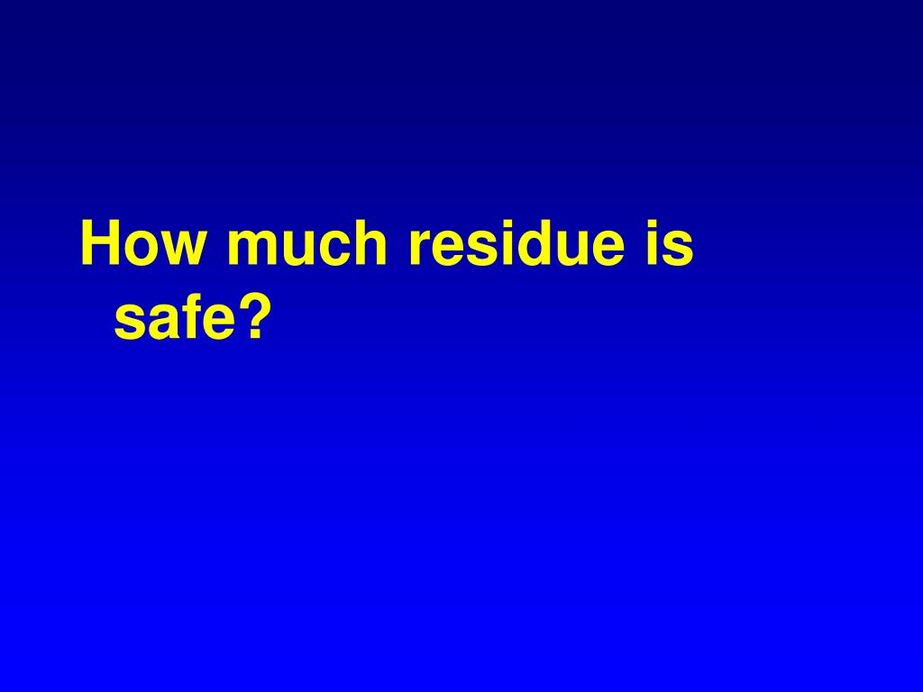 How much residue is safe?