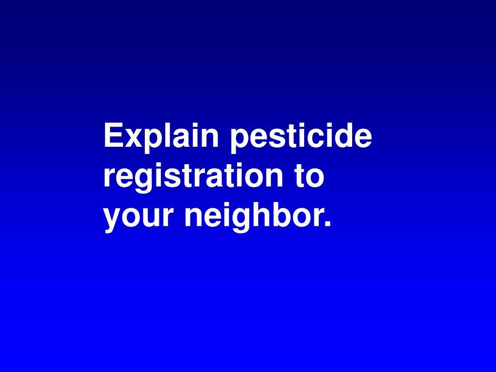 Explain pesticide registration to your neighbor.