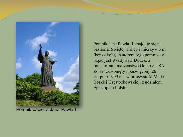 Pomnik Jana Pawła II znajduje się na bastionie Świętej Trójcy i mierzy 4,3 m (bez cokołu). Autorem tego pomnika z brązu jest Władysław Dudek, a fundatorami małżeństwo Gołąb z USA. Został odsłonięty i poświęcony 26 sierpnia 1999 r. – w uroczystość Matki Boskiej Częstochowskiej, z udziałem Episkopatu Polski.
