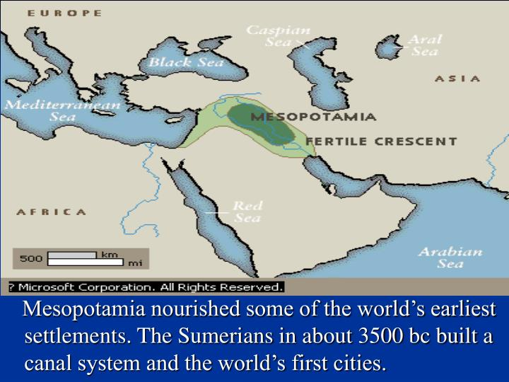 Mesopotamia nourished some of the world's earliest settlements. The Sumerians in about 3500 bc built a canal system and the world's first cities.