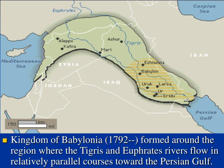 Kingdom of Babylonia (1792--) formed around the region where the Tigris and Euphrates rivers flow in relatively parallel courses toward the Persian Gulf.