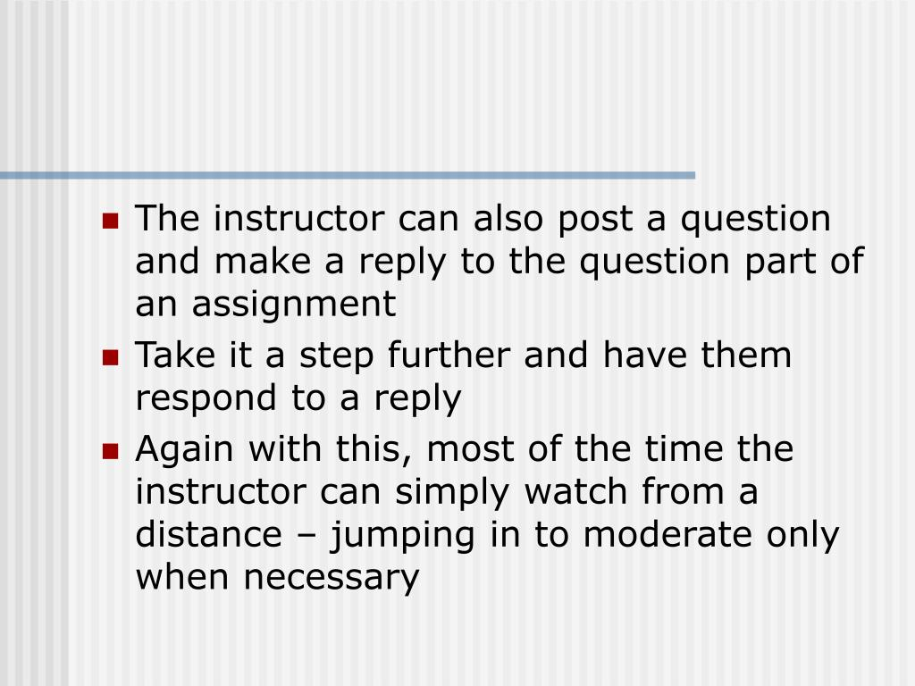 The instructor can also post a question and make a reply to the question part of an assignment
