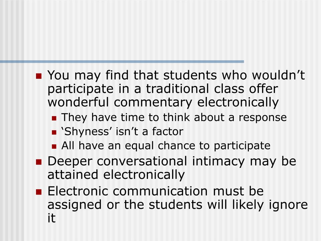 You may find that students who wouldn't participate in a traditional class offer wonderful commentary electronically
