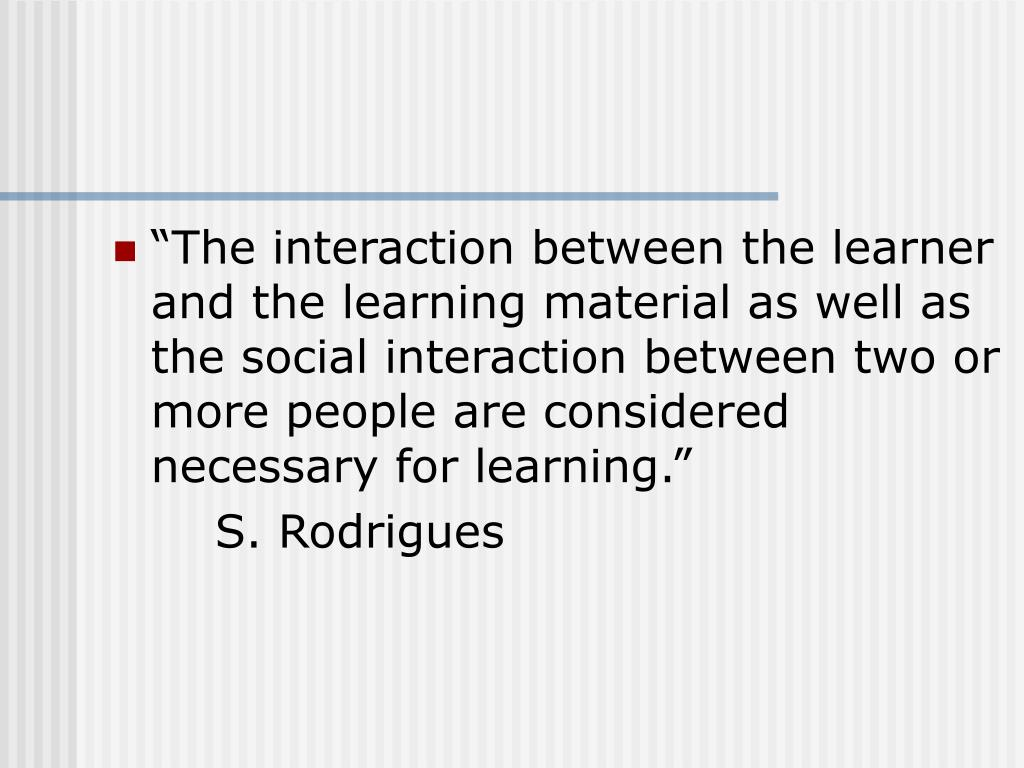 """""""The interaction between the learner and the learning material as well as the social interaction between two or more people are considered necessary for learning."""""""