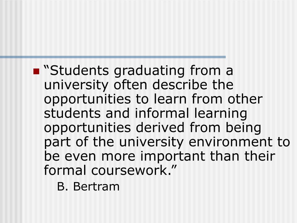 """""""Students graduating from a university often describe the opportunities to learn from other students and informal learning opportunities derived from being part of the university environment to be even more important than their formal coursework."""""""