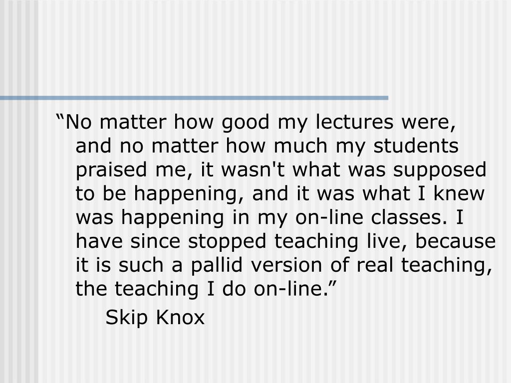 """""""No matter how good my lectures were, and no matter how much my students praised me, it wasn't what was supposed to be happening, and it was what I knew was happening in my on-line classes. I have since stopped teaching live, because it is such a pallid version of real teaching, the teaching I do on-line."""""""