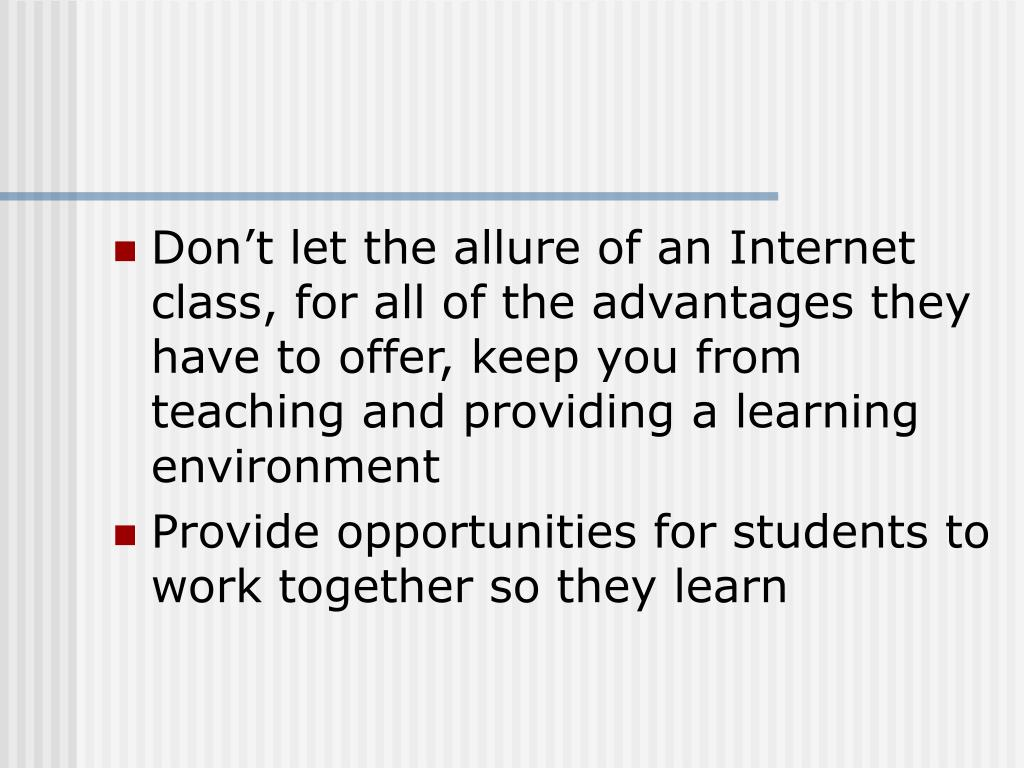 Don't let the allure of an Internet class, for all of the advantages they have to offer, keep you from teaching and providing a learning environment