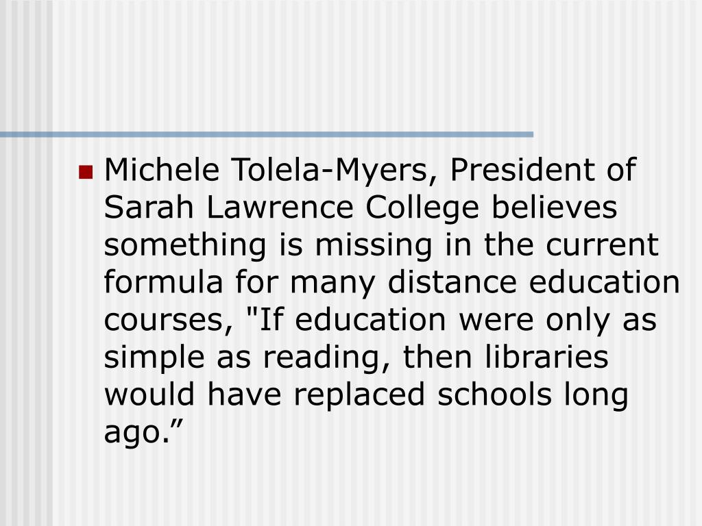 """Michele Tolela-Myers, President of Sarah Lawrence College believes something is missing in the current formula for many distance education courses, """"If education were only as simple as reading, then libraries would have replaced schools long ago."""""""