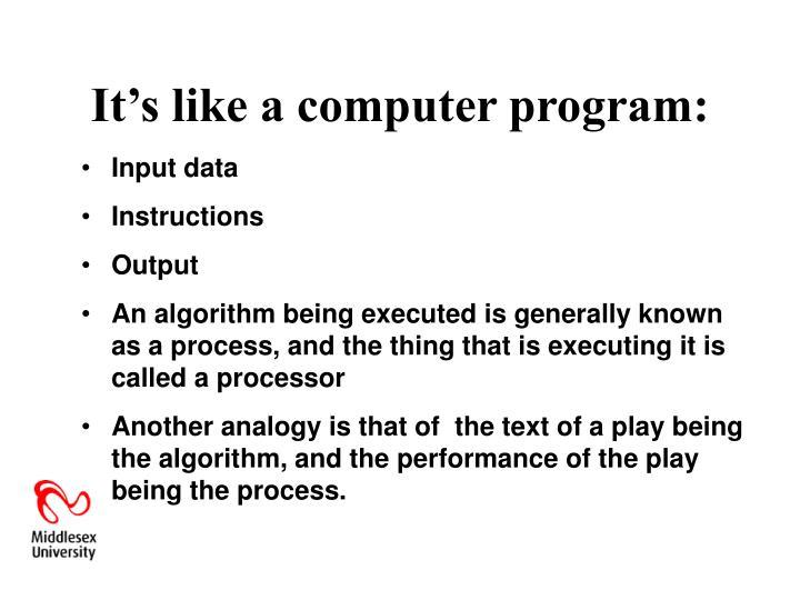 It's like a computer program: