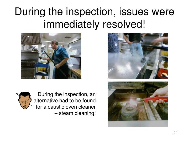 During the inspection, issues were  immediately resolved!