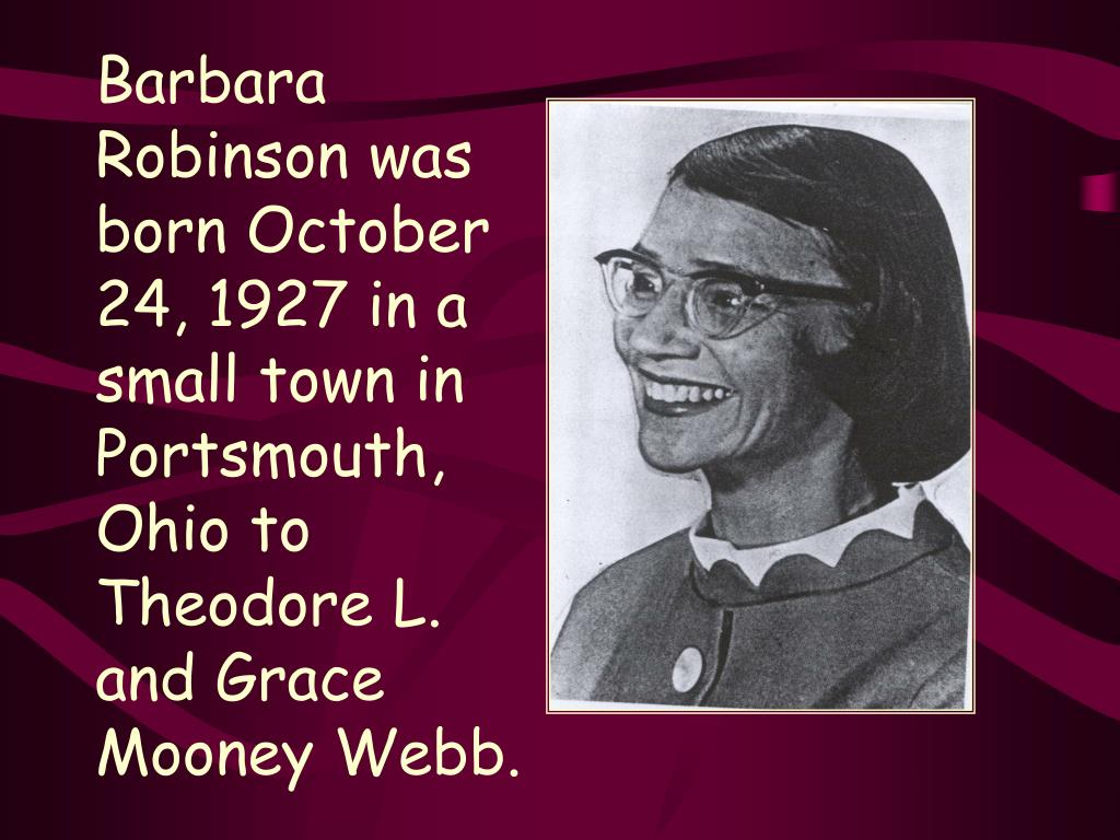 Barbara Robinson was born October 24, 1927 in a  small town in Portsmouth, Ohio to Theodore L. and Grace Mooney Webb.