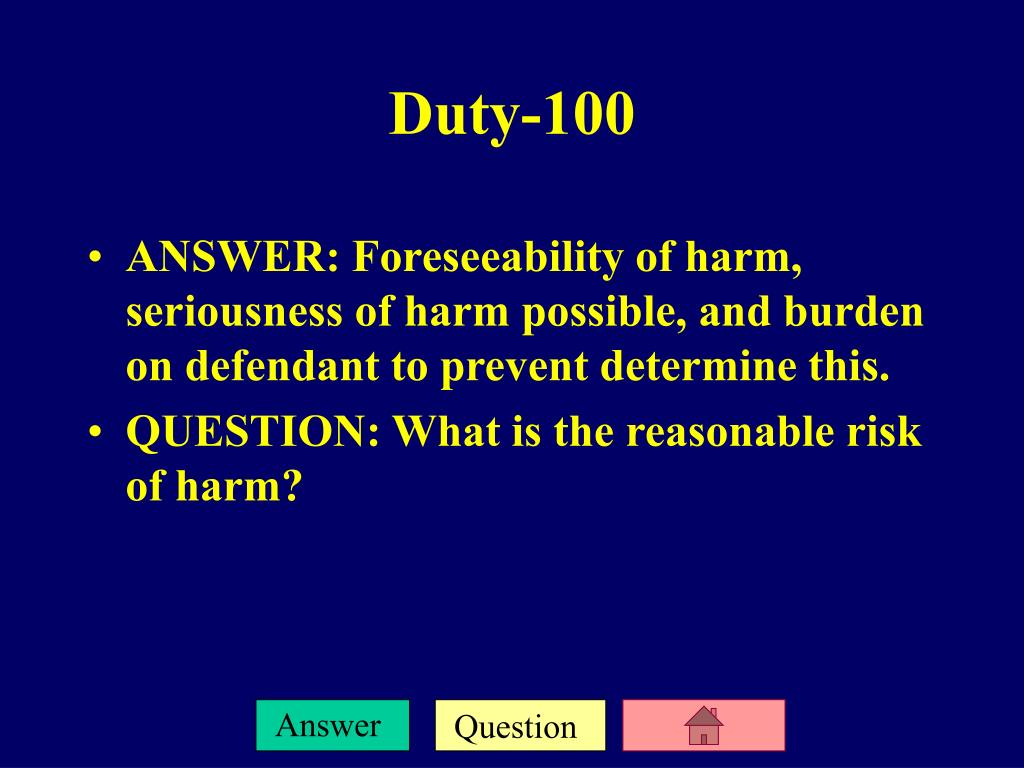 ANSWER: Foreseeability of harm, seriousness of harm possible, and burden on defendant to prevent determine this.