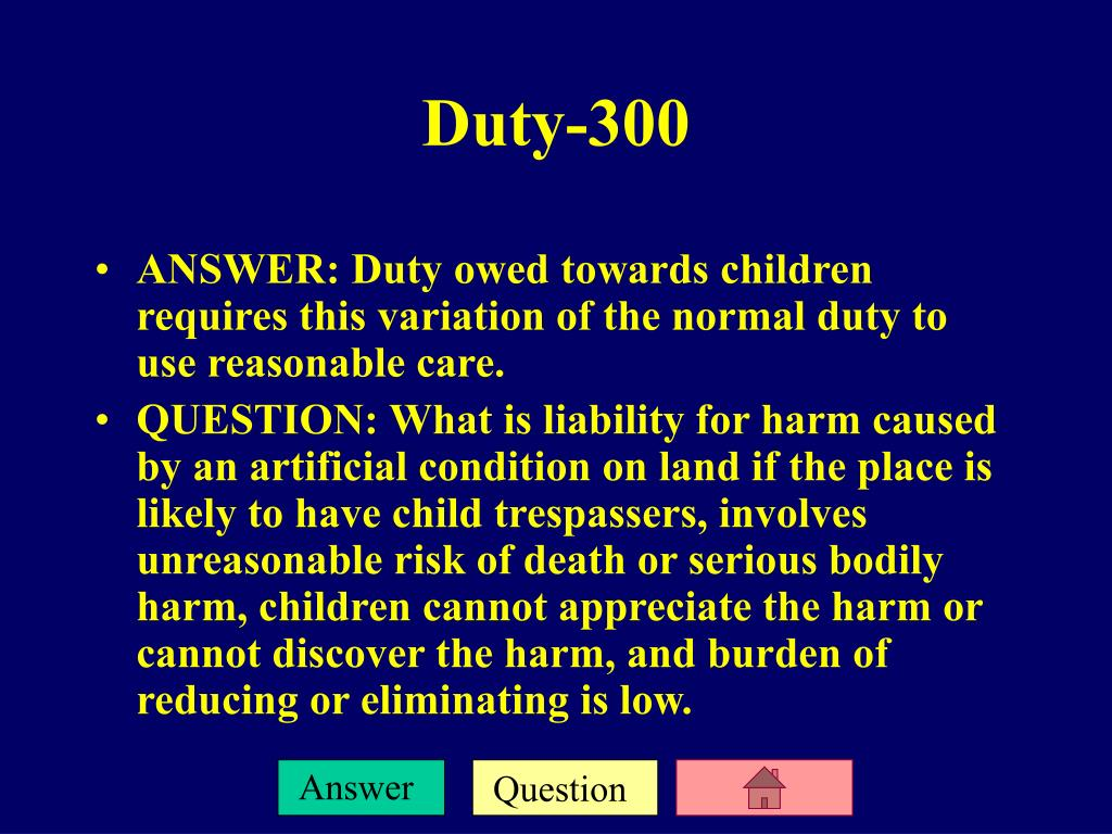 ANSWER: Duty owed towards children requires this variation of the normal duty to use reasonable care.