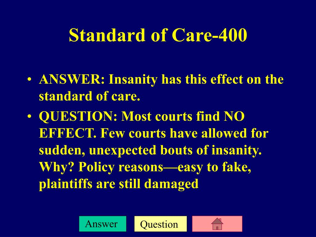 ANSWER: Insanity has this effect on the standard of care.