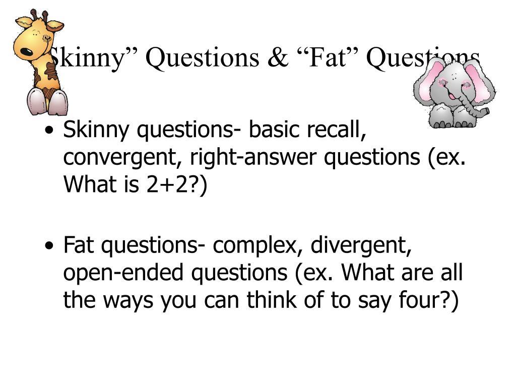 """Skinny"" Questions & ""Fat"" Questions"