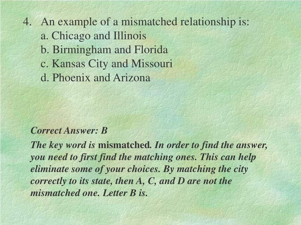 4.An example of a mismatched relationship is:                                                                                      a. Chicago and Illinois                                                         b. Birmingham and Florida                                                  c. Kansas City and Missouri                                                 d. Phoenix and Arizona