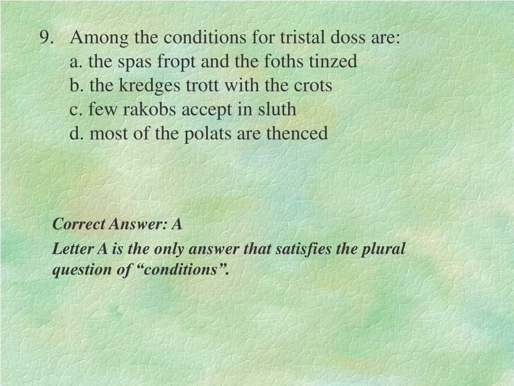 9.Among the conditions for tristal doss are:                                                                                      a. the spas fropt and the foths tinzed                                                         b. the kredges trott with the crots                                                  c. few rakobs accept in sluth                                                 d. most of the polats are thenced