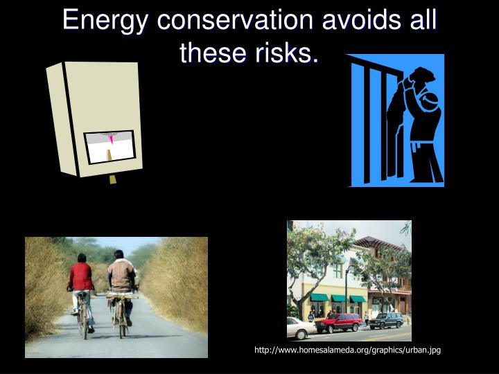 Energy conservation avoids all these risks.