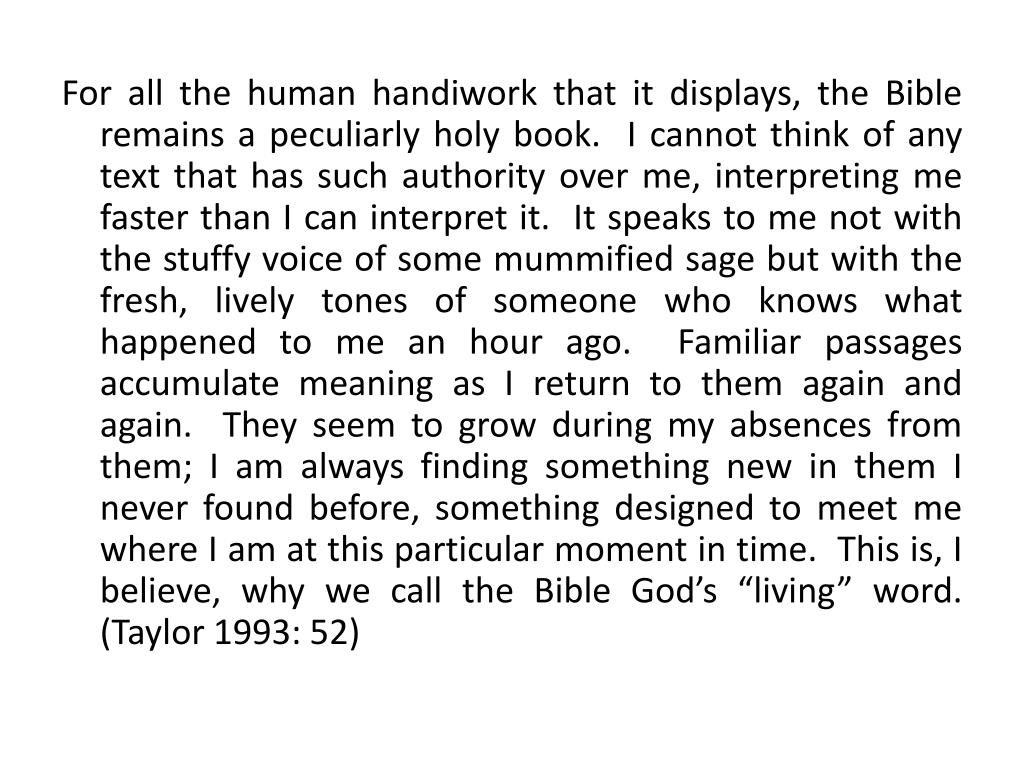 """For all the human handiwork that it displays, the Bible remains a peculiarly holy book.  I cannot think of any text that has such authority over me, interpreting me faster than I can interpret it.  It speaks to me not with the stuffy voice of some mummified sage but with the fresh, lively tones of someone who knows what happened to me an hour ago.  Familiar passages accumulate meaning as I return to them again and again.  They seem to grow during my absences from them; I am always finding something new in them I never found before, something designed to meet me where I am at this particular moment in time.  This is, I believe, why we call the Bible God's """"living"""" word.  (Taylor 1993: 52)"""