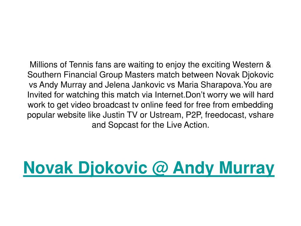 Millions of Tennis fans are waiting to enjoy the exciting Western & Southern Financial Group Masters match between Novak Djokovic vs Andy Murray and Jelena Jankovic vs Maria Sharapova.You are Invited for watching this match via Internet.Don't worry we will hard work to get video broadcast tv online feed for free from embedding popular website like Justin TV or Ustream, P2P, freedocast, vshare and Sopcast for the Live Action.