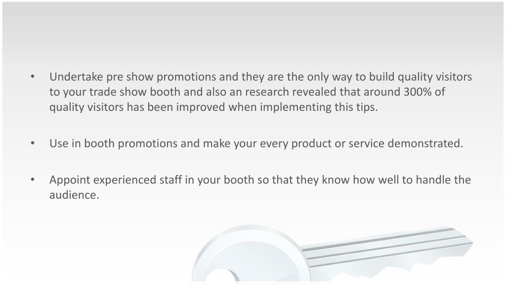 Undertake pre show promotions and they are the only way to build quality visitors to your trade show booth and also an research revealed that around 300% of quality visitors has been improved when implementing this tips.