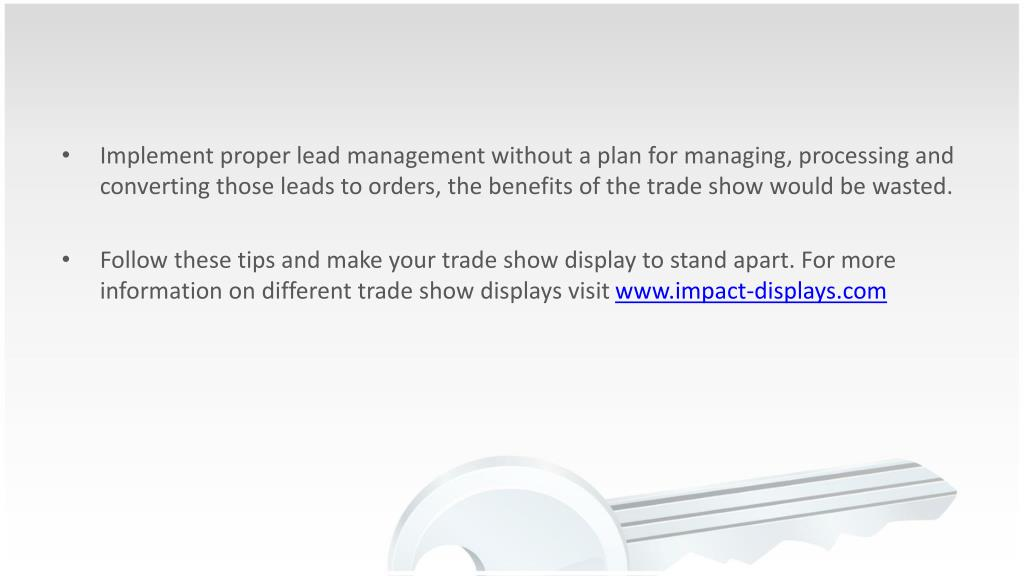 Implement proper lead management without a plan for managing, processing and converting those leads to orders, the benefits of the trade show would be wasted.