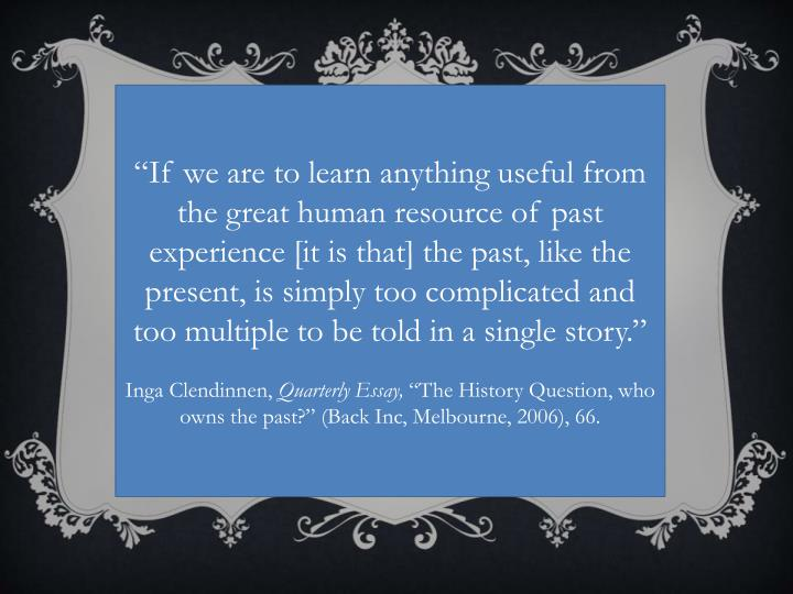 """If we are to learn anything useful from the great human resource of past experience [it is that] the past, like the present, is simply too complicated and too multiple to be told in a single story."""