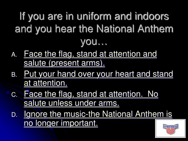 If you are in uniform and indoors and you hear the National Anthem you…