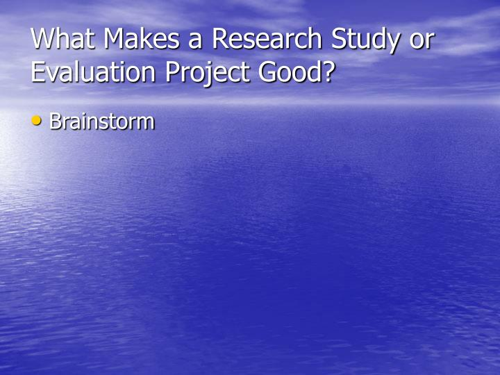 What makes a research study or evaluation project good