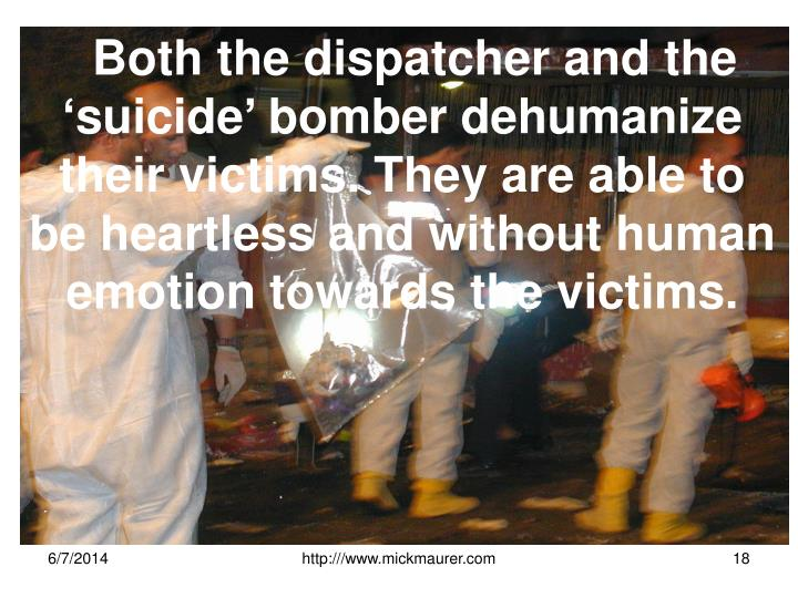 Both the dispatcher and the 'suicide' bomber dehumanize their victims. They are able to be heartless and without human emotion towards the victims.