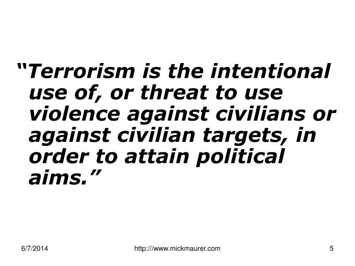 """Terrorism is the intentional use of, or threat to use violence against civilians or against civilian targets, in order to attain political aims."""