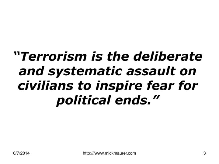 """Terrorism is the deliberate and systematic assault on civilians to inspire fear for political ends."""