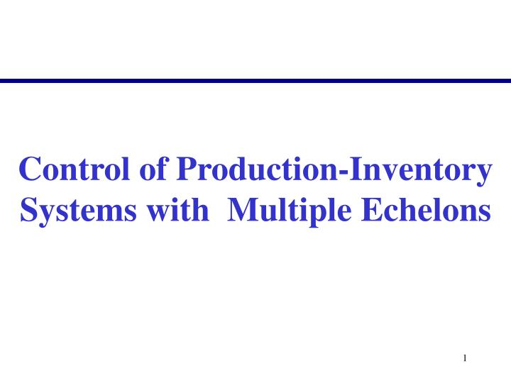 Control of Production-Inventory Systems with  Multiple Echelons