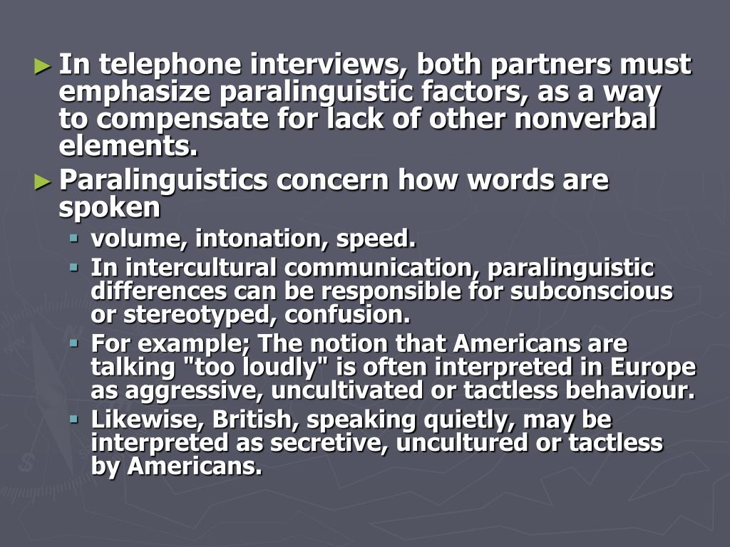 In telephone interviews, both partners must emphasize paralinguistic factors, as a way to compensate for lack of other nonverbal elements.