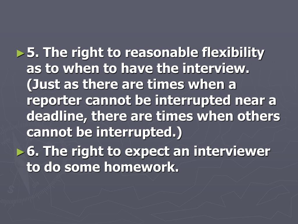 5. The right to reasonable flexibility as to when to have the interview. (Just as there are times when a reporter cannot be interrupted near a deadline, there are times when others cannot be interrupted.)