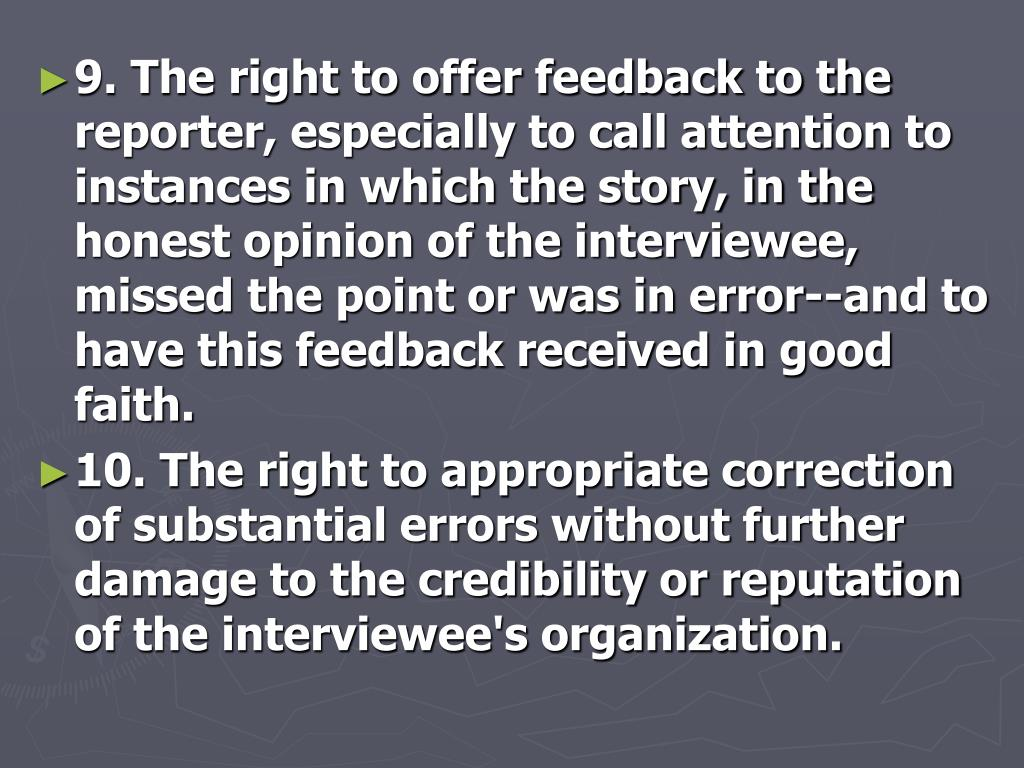 9. The right to offer feedback to the reporter, especially to call attention to instances in which the story, in the honest opinion of the interviewee, missed the point or was in error--and to have this feedback received in good faith.