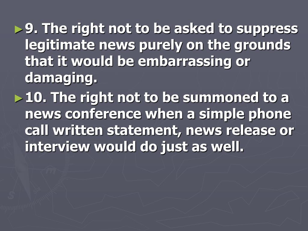 9. The right not to be asked to suppress legitimate news purely on the grounds that it would be embarrassing or damaging.