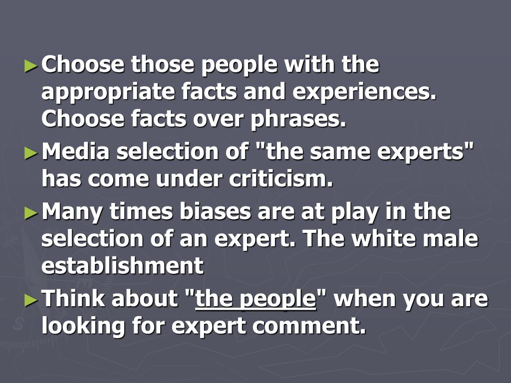 Choose those people with the appropriate facts and experiences. Choose facts over phrases.