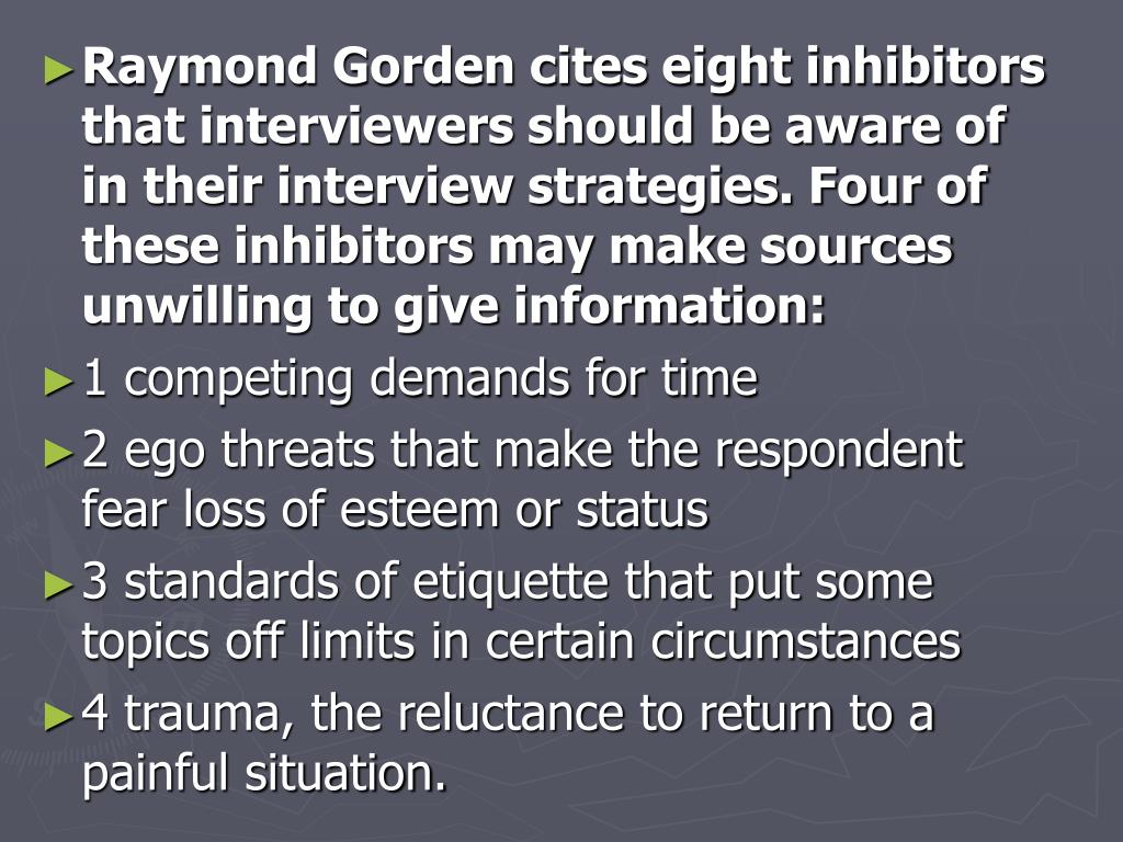 Raymond Gorden cites eight inhibitors that interviewers should be aware of in their interview strategies. Four of these inhibitors may make sources unwilling to give information: