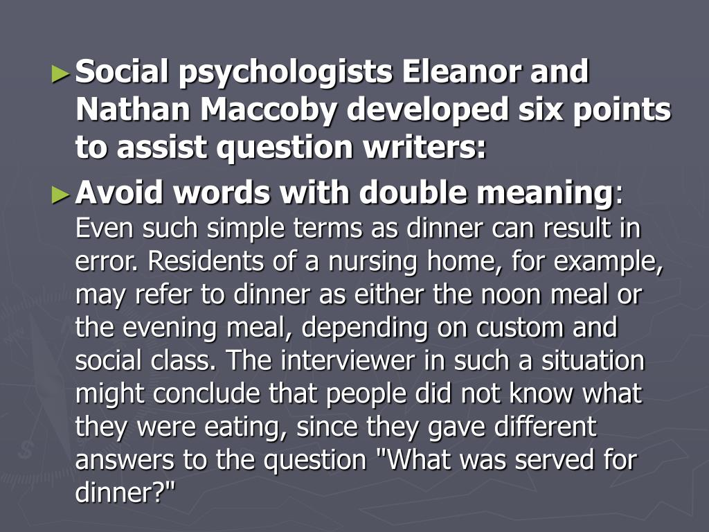 Social psychologists Eleanor and Nathan Maccoby developed six points to assist question writers: