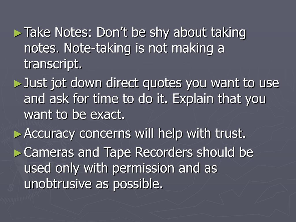 Take Notes: Don't be shy about taking notes. Note-taking is not making a transcript.