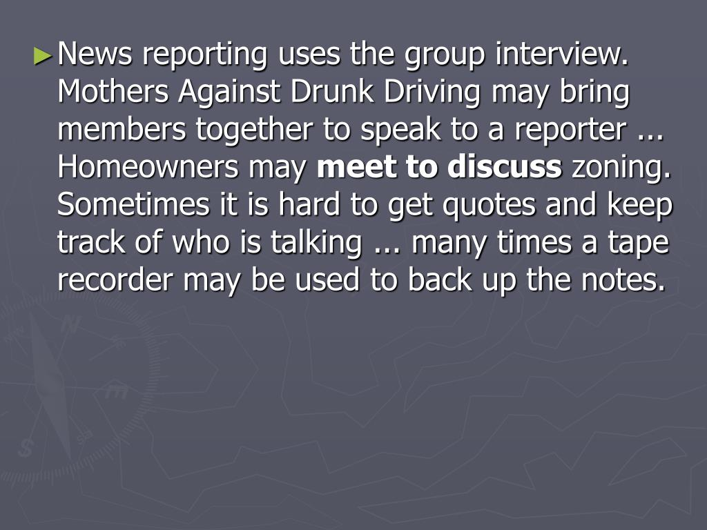 News reporting uses the group interview. Mothers Against Drunk Driving may bring members together to speak to a reporter ... Homeowners may
