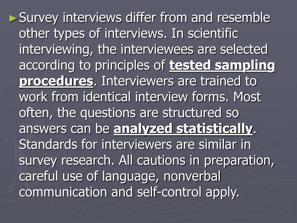 Survey interviews differ from and resemble other types of interviews. In scientific interviewing, the interviewees are selected according to principles of