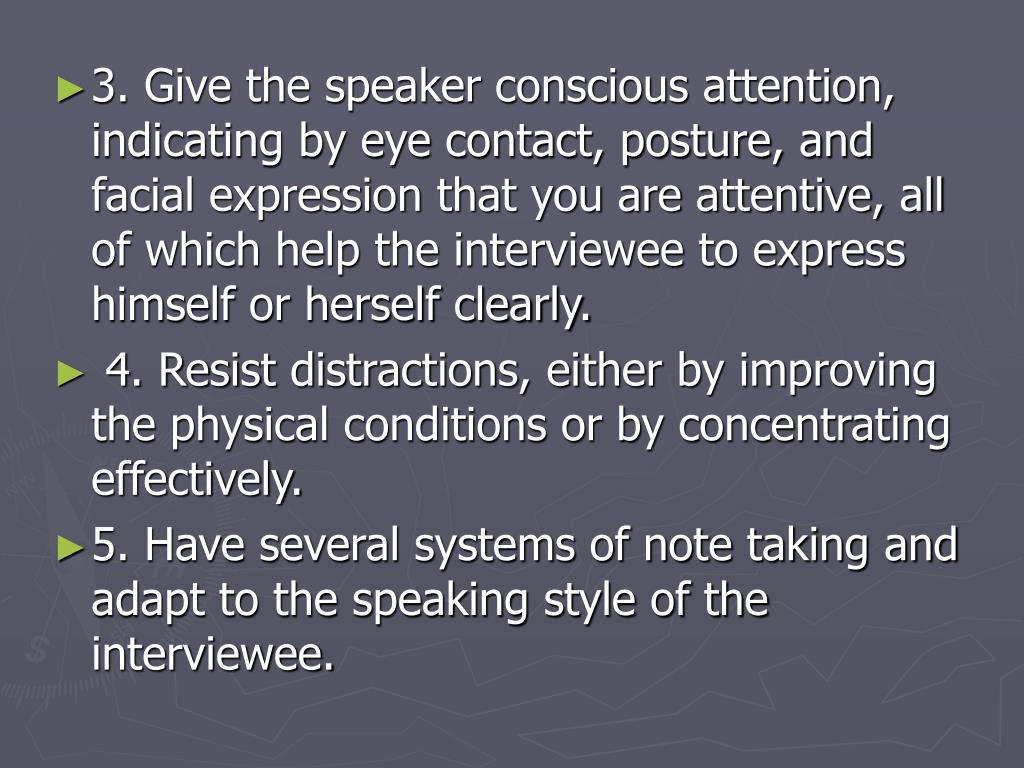 3. Give the speaker conscious attention, indicating by eye contact, posture, and facial expression that you are attentive, all of which help the interviewee to express himself or herself clearly.