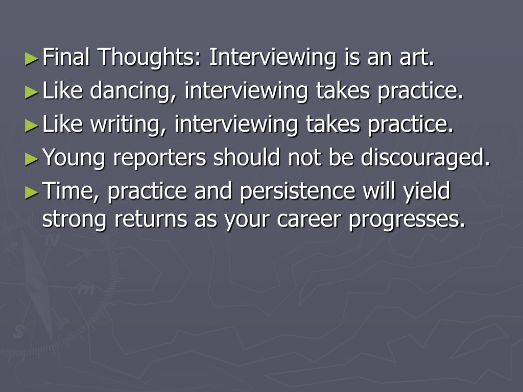 Final Thoughts: Interviewing is an art.
