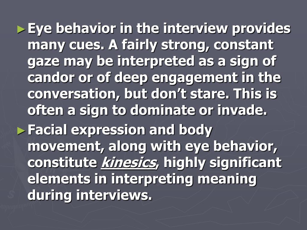 Eye behavior in the interview provides many cues. A fairly strong, constant gaze may be interpreted as a sign of candor or of deep engagement in the conversation, but don't stare. This is often a sign to dominate or invade.