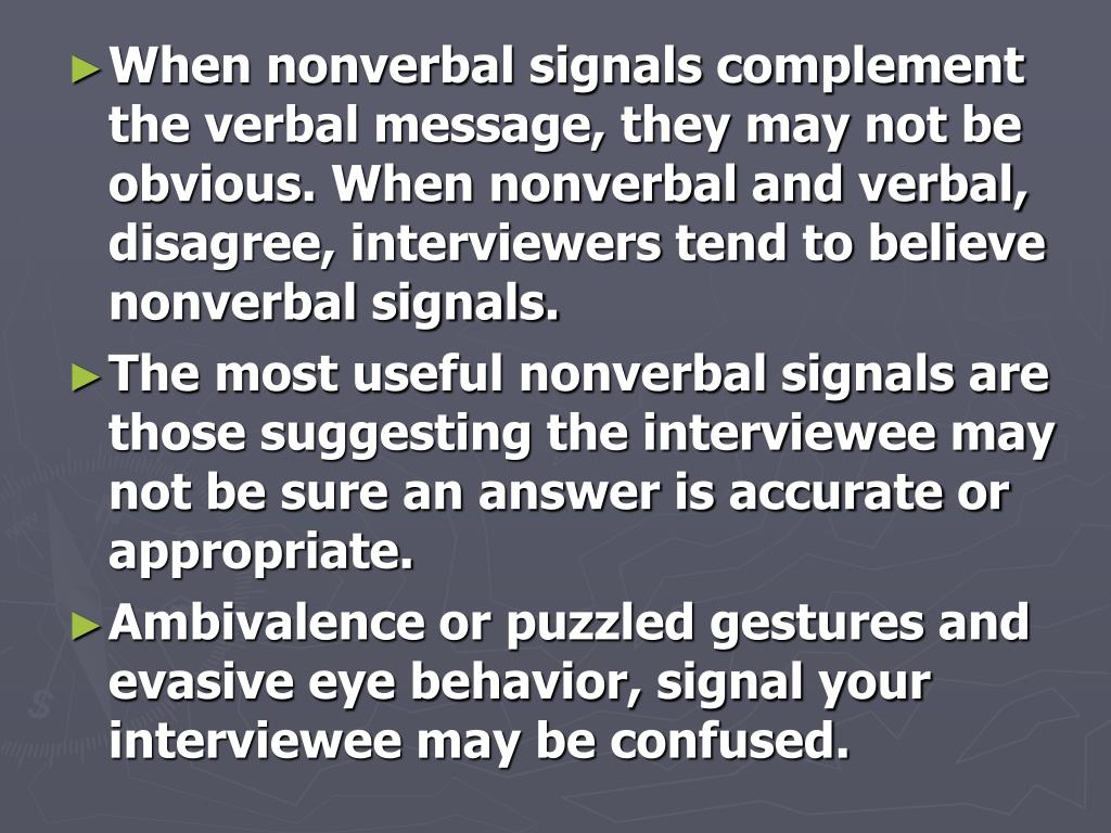 When nonverbal signals complement the verbal message, they may not be obvious. When nonverbal and verbal, disagree, interviewers tend to believe nonverbal signals.