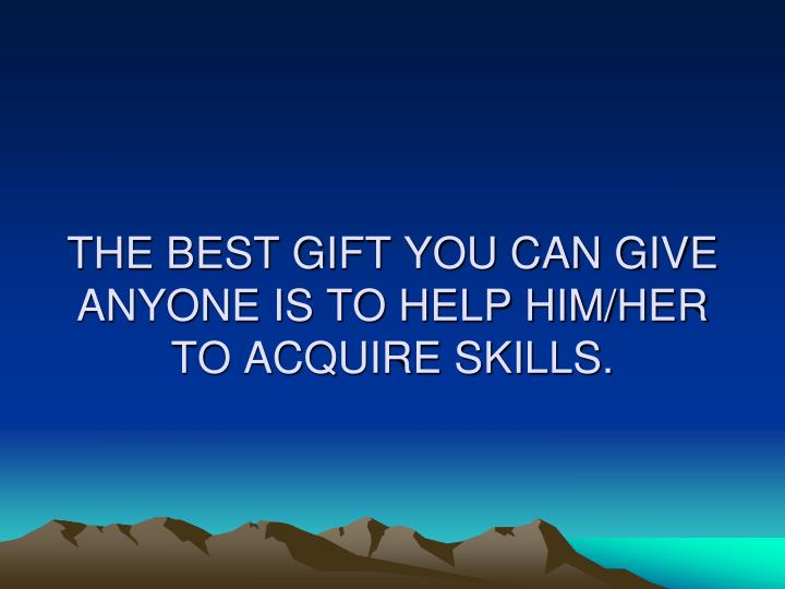 THE BEST GIFT YOU CAN GIVE ANYONE IS TO HELP HIM/HER TO ACQUIRE SKILLS.