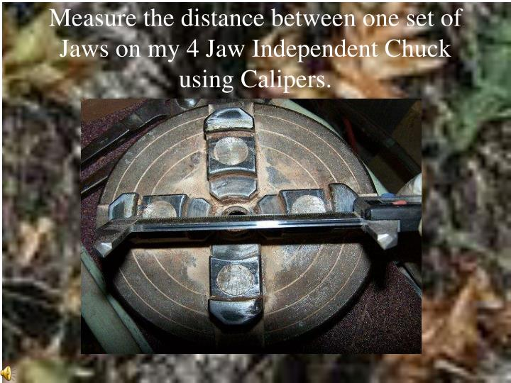 Measure the distance between one set of Jaws on my 4 Jaw Independent Chuck using Calipers.